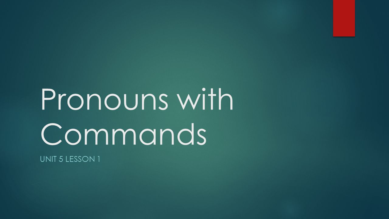 Pronouns with Commands UNIT 5 LESSON 1