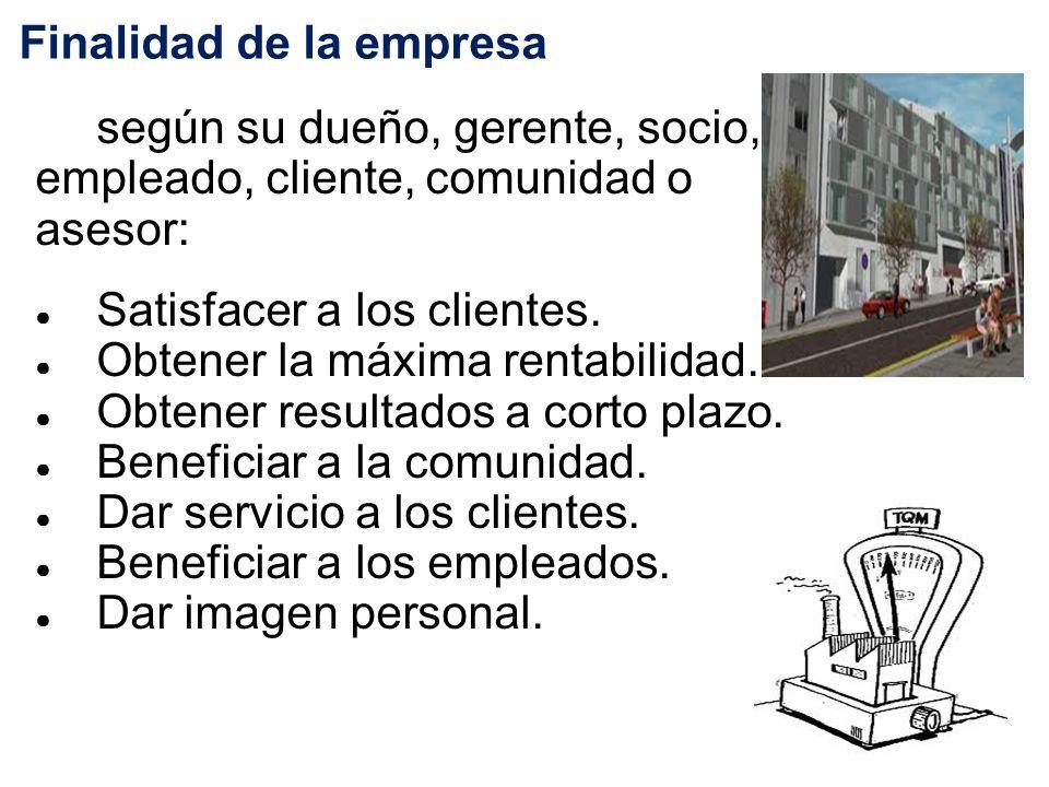 Finalidad de la empresa según su dueño, gerente, socio, empleado, cliente, comunidad o asesor: ● Satisfacer a los clientes.