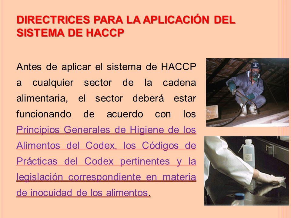 DIRECTRICES PARA LA APLICACIÓN DEL SISTEMA DE HACCP Antes de aplicar el sistema de HACCP a cualquier sector de la cadena alimentaria, el sector deberá estar funcionando de acuerdo con los Principios Generales de Higiene de los Alimentos del Codex, los Códigos de Prácticas del Codex pertinentes y la legislación correspondiente en materia de inocuidad de los alimentos.