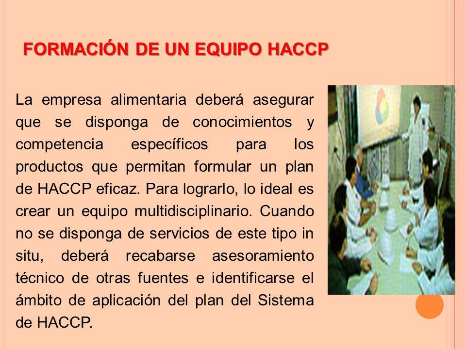 FORMACIÓN DE UN EQUIPO HACCP La empresa alimentaria deberá asegurar que se disponga de conocimientos y competencia específicos para los productos que permitan formular un plan de HACCP eficaz.