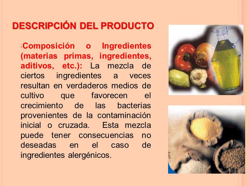 Composición o Ingredientes (materias primas, ingredientes, aditivos, etc.): La mezcla de ciertos ingredientes a veces resultan en verdaderos medios de cultivo que favorecen el crecimiento de las bacterias provenientes de la contaminación inicial o cruzada.