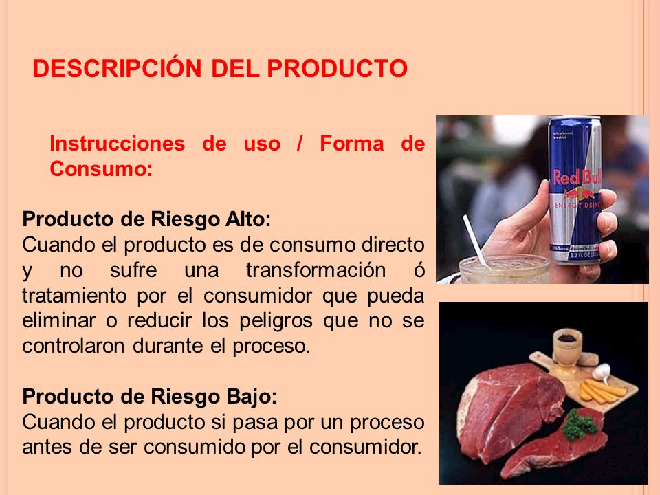 Instrucciones de uso / Forma de Consumo: Producto de Riesgo Alto: Cuando el producto es de consumo directo y no sufre una transformación ó tratamiento por el consumidor que pueda eliminar o reducir los peligros que no se controlaron durante el proceso.