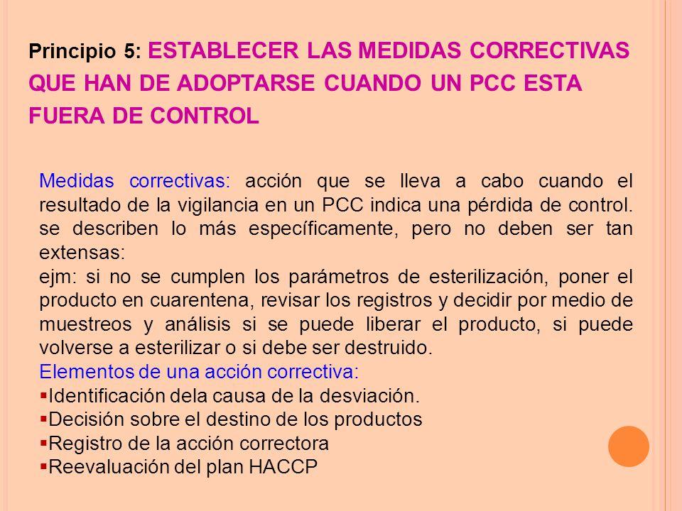 Principio 5: ESTABLECER LAS MEDIDAS CORRECTIVAS QUE HAN DE ADOPTARSE CUANDO UN PCC ESTA FUERA DE CONTROL Medidas correctivas: acción que se lleva a cabo cuando el resultado de la vigilancia en un PCC indica una pérdida de control.