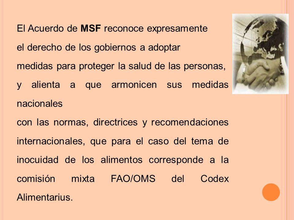 El Acuerdo de MSF reconoce expresamente el derecho de los gobiernos a adoptar medidas para proteger la salud de las personas, y alienta a que armonicen sus medidas nacionales con las normas, directrices y recomendaciones internacionales, que para el caso del tema de inocuidad de los alimentos corresponde a la comisión mixta FAO/OMS del Codex Alimentarius.