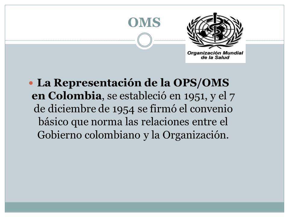 OMS La Representación de la OPS/OMS en Colombia, se estableció en 1951, y el 7 de diciembre de 1954 se firmó el convenio básico que norma las relaciones entre el Gobierno colombiano y la Organización.