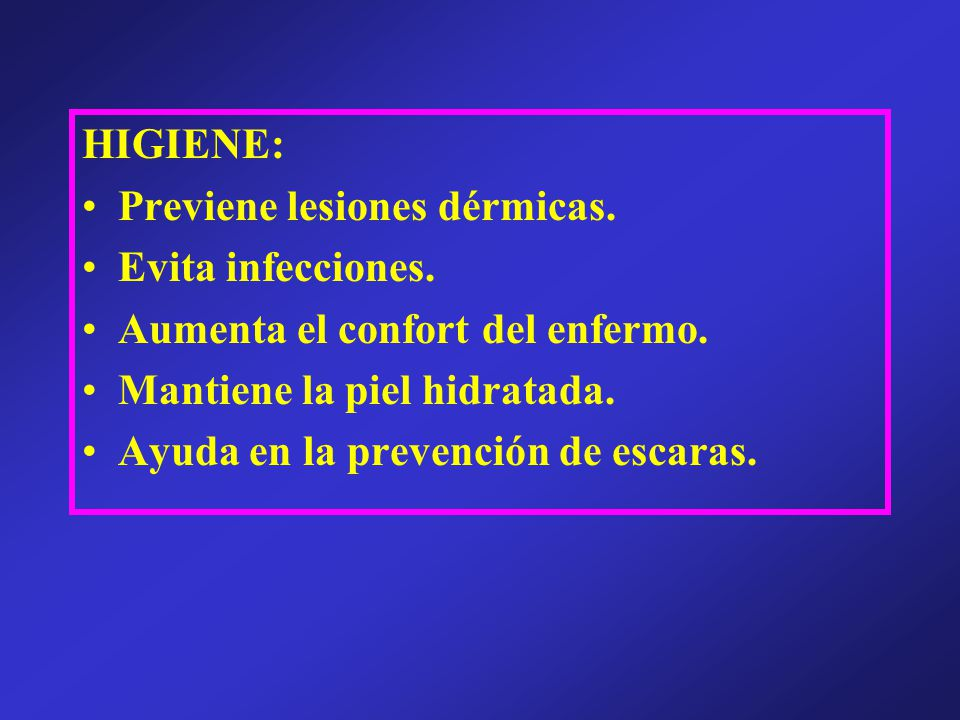 HIGIENE: Previene lesiones dérmicas. Evita infecciones. Aumenta el confort del enfermo. Mantiene la piel hidratada. Ayuda en la prevención de escaras.
