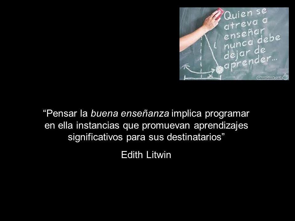 Pensar la buena enseñanza implica programar en ella instancias que promuevan aprendizajes significativos para sus destinatarios Edith Litwin