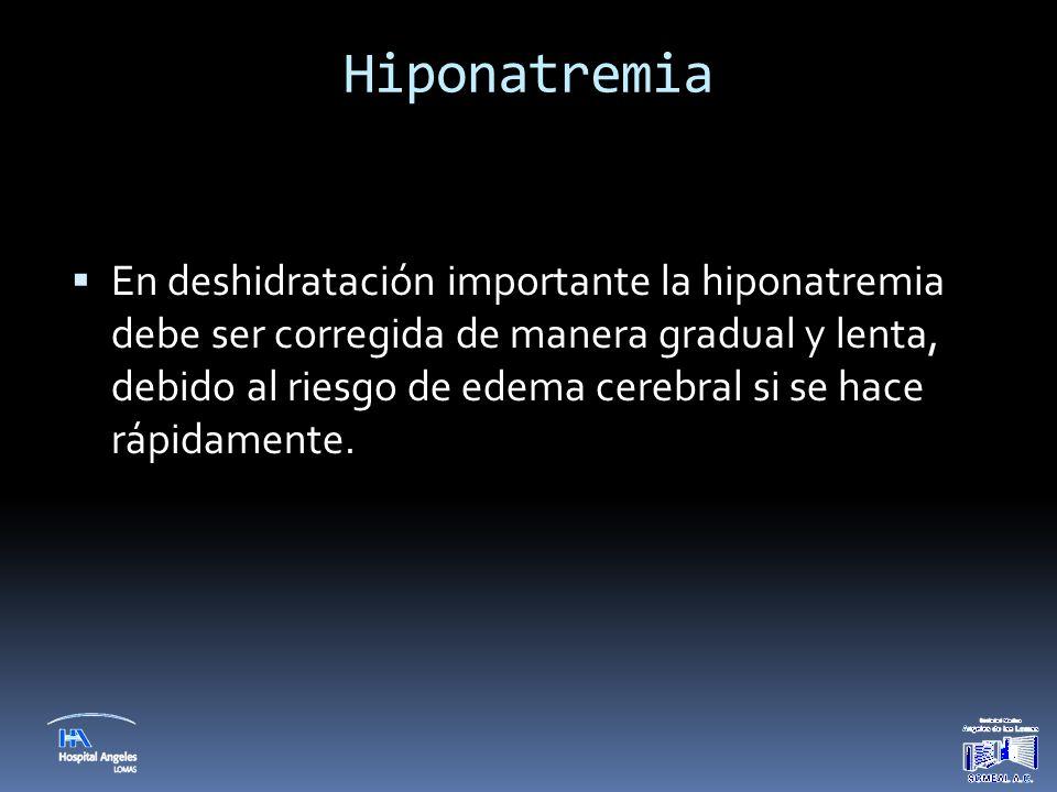 Hiponatremia  En deshidratación importante la hiponatremia debe ser corregida de manera gradual y lenta, debido al riesgo de edema cerebral si se hac