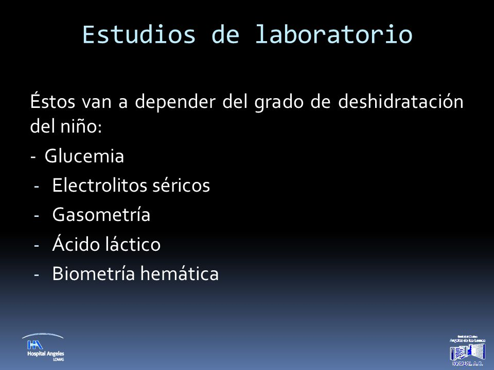 Estudios de laboratorio Éstos van a depender del grado de deshidratación del niño: - Glucemia - Electrolitos séricos - Gasometría - Ácido láctico - Bi
