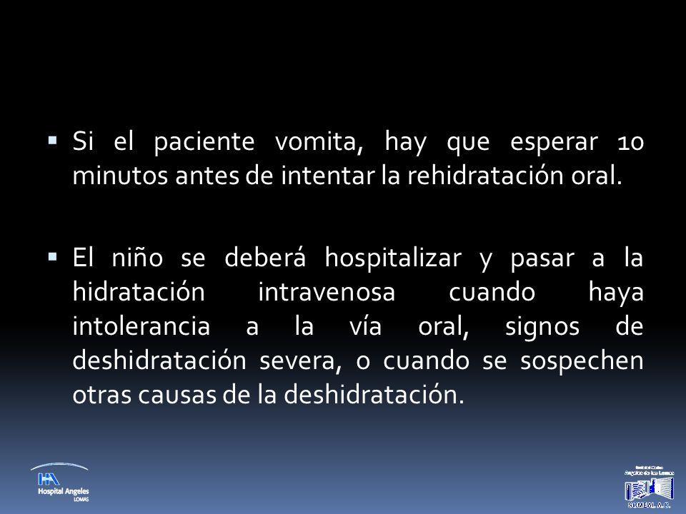  Si el paciente vomita, hay que esperar 10 minutos antes de intentar la rehidratación oral.  El niño se deberá hospitalizar y pasar a la hidratación
