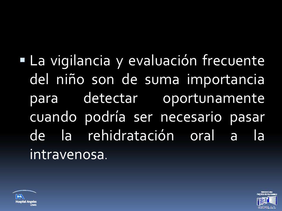  La vigilancia y evaluación frecuente del niño son de suma importancia para detectar oportunamente cuando podría ser necesario pasar de la rehidratac