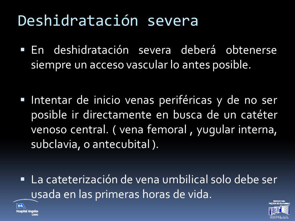 Deshidratación severa  En deshidratación severa deberá obtenerse siempre un acceso vascular lo antes posible.  Intentar de inicio venas periféricas
