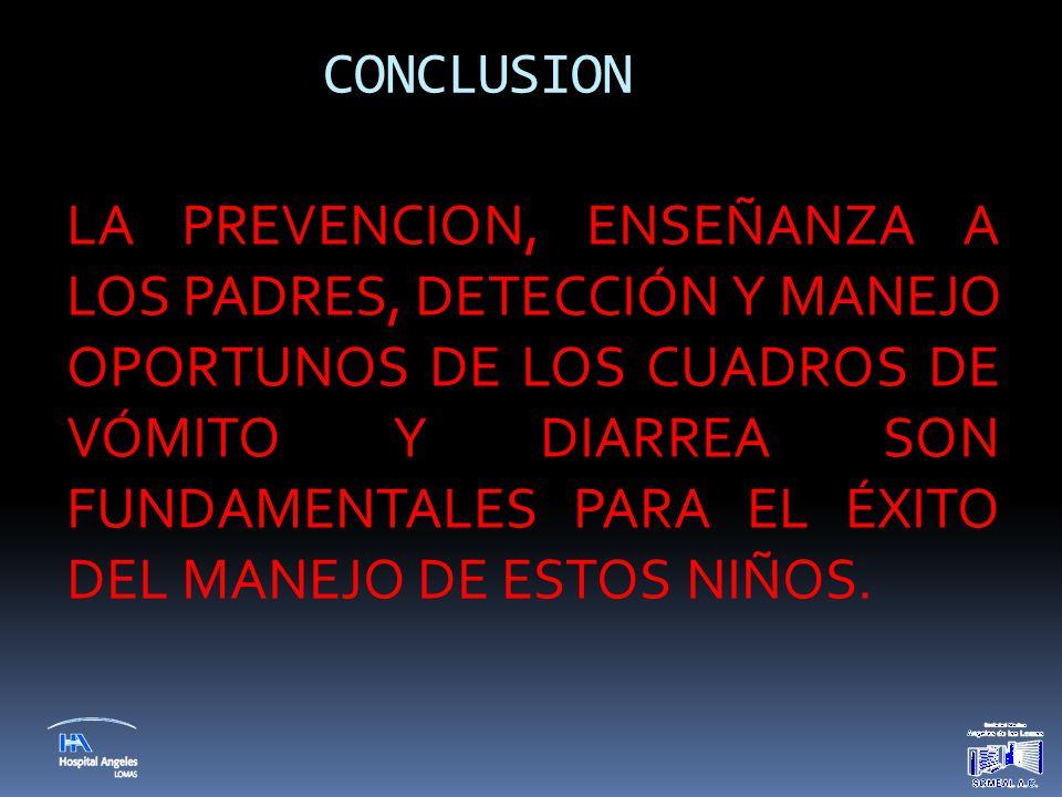 CONCLUSION LA PREVENCION, ENSEÑANZA A LOS PADRES, DETECCIÓN Y MANEJO OPORTUNOS DE LOS CUADROS DE VÓMITO Y DIARREA SON FUNDAMENTALES PARA EL ÉXITO DEL