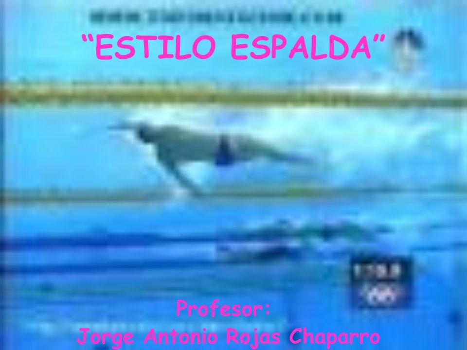 ESTILO ESPALDA Profesor: Jorge Antonio Rojas Chaparro