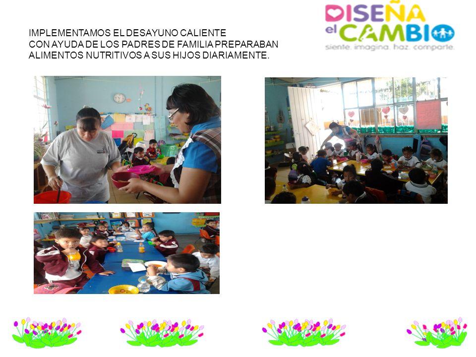 IMPLEMENTAMOS EL DESAYUNO CALIENTE CON AYUDA DE LOS PADRES DE FAMILIA PREPARABAN ALIMENTOS NUTRITIVOS A SUS HIJOS DIARIAMENTE.