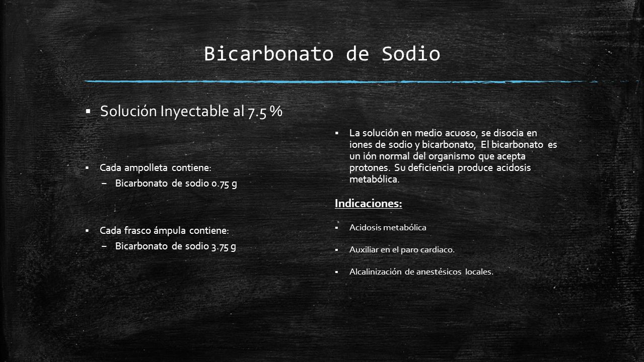 Bicarbonato de Sodio  Solución Inyectable al 7.5 %  Cada ampolleta contiene: – Bicarbonato de sodio 0.75 g  Cada frasco ámpula contiene: – Bicarbonato de sodio 3.75 g  La solución en medio acuoso, se disocia en iones de sodio y bicarbonato, El bicarbonato es un ión normal del organismo que acepta protones.