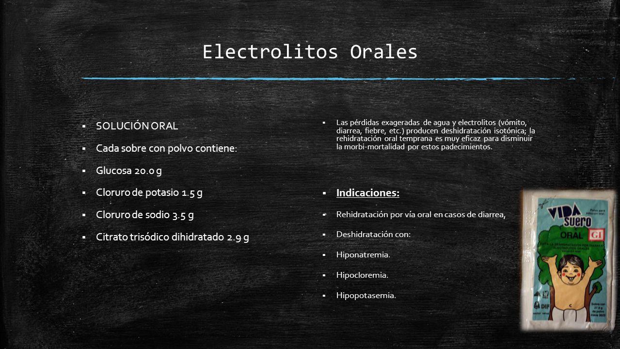 Electrolitos Orales  SOLUCIÓN ORAL  Cada sobre con polvo contiene:  Glucosa 20.0 g  Cloruro de potasio 1.5 g  Cloruro de sodio 3.5 g  Citrato trisódico dihidratado 2.9 g  Las pérdidas exageradas de agua y electrolitos (vómito, diarrea, fiebre, etc.) producen deshidratación isotónica; la rehidratación oral temprana es muy eficaz para disminuir la morbi-mortalidad por estos padecimientos.