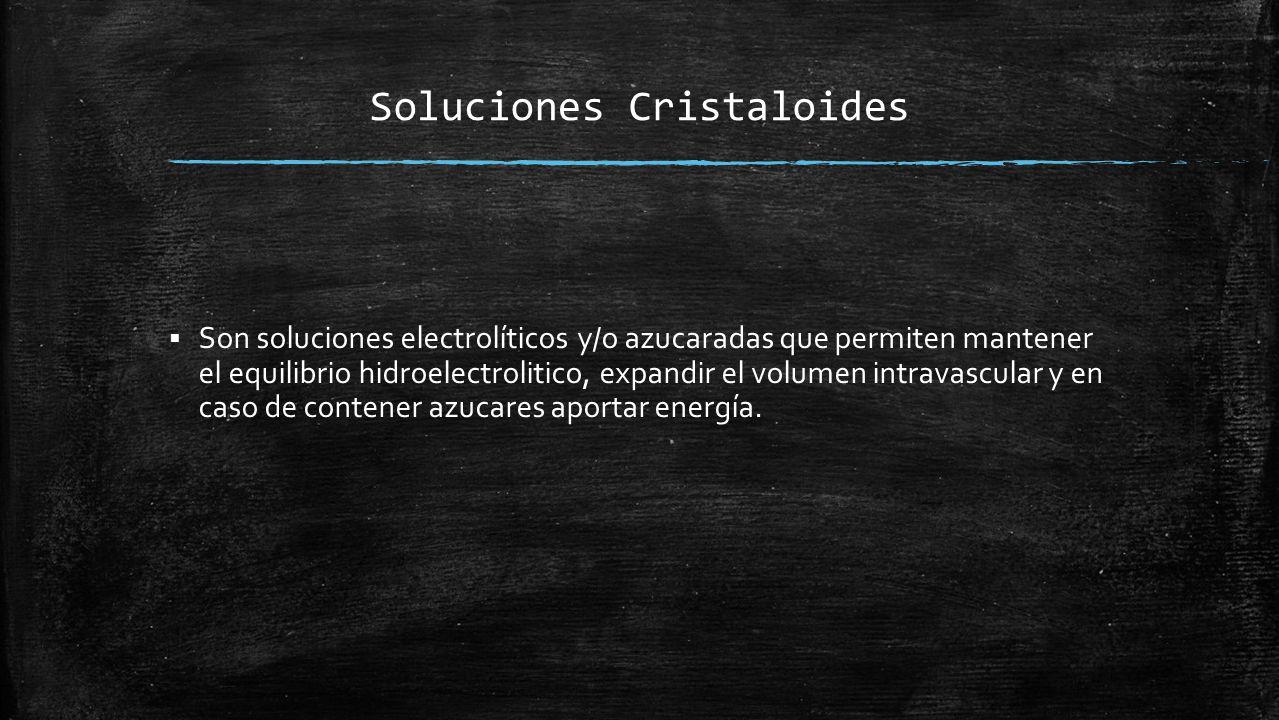 Soluciones Cristaloides  Son soluciones electrolíticos y/o azucaradas que permiten mantener el equilibrio hidroelectrolitico, expandir el volumen intravascular y en caso de contener azucares aportar energía.