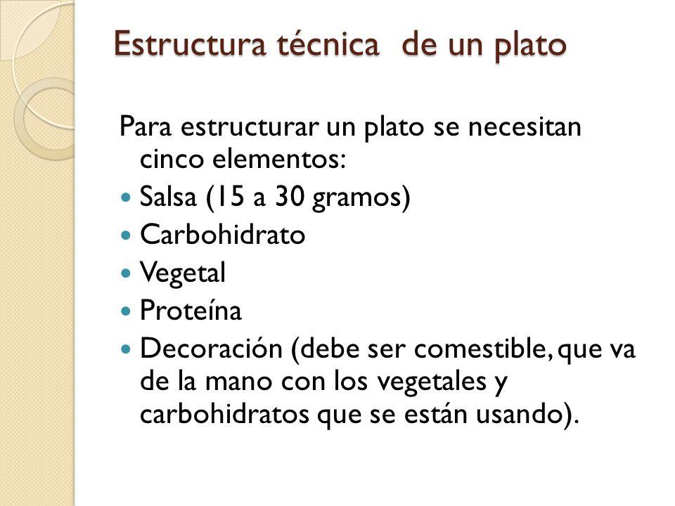 Estructura técnica de un plato Para estructurar un plato se necesitan cinco elementos: Salsa (15 a 30 gramos) Carbohidrato Vegetal Proteína Decoración (debe ser comestible, que va de la mano con los vegetales y carbohidratos que se están usando).