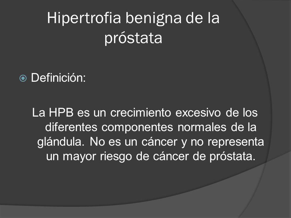 Hipertrofia benigna de la próstata  Definición: La HPB es un crecimiento excesivo de los diferentes componentes normales de la glándula. No es un cán