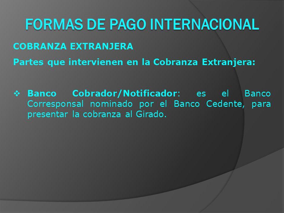 COBRANZA EXTRANJERA Partes que intervienen en la Cobranza Extranjera:  Banco Cobrador/Notificador: es el Banco Corresponsal nominado por el Banco Cedente, para presentar la cobranza al Girado.