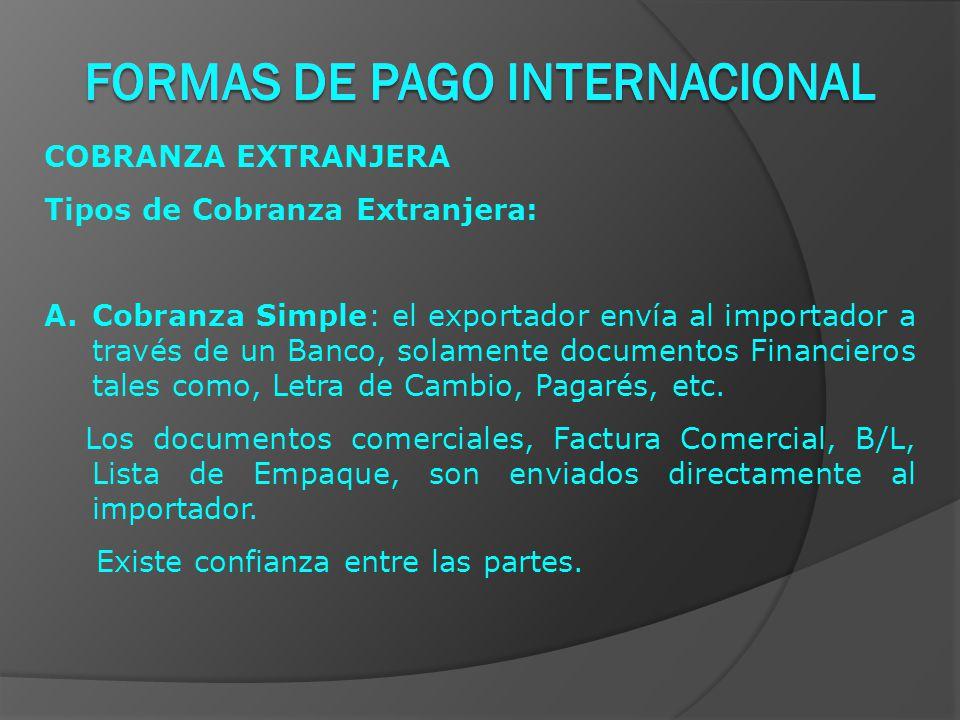 COBRANZA EXTRANJERA Tipos de Cobranza Extranjera: A.Cobranza Simple: el exportador envía al importador a través de un Banco, solamente documentos Financieros tales como, Letra de Cambio, Pagarés, etc.