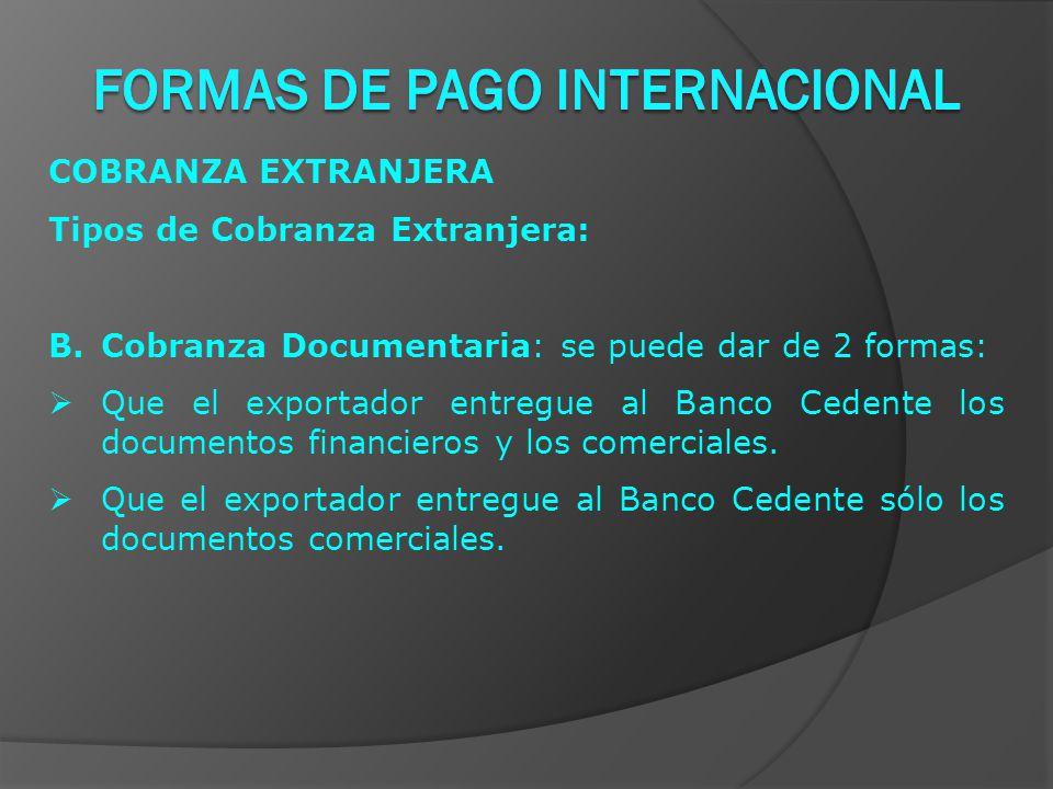 COBRANZA EXTRANJERA Tipos de Cobranza Extranjera: B.Cobranza Documentaria: se puede dar de 2 formas:  Que el exportador entregue al Banco Cedente los documentos financieros y los comerciales.