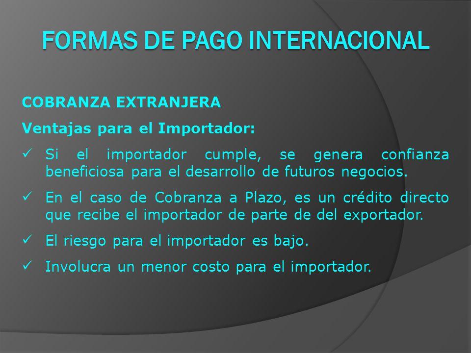 COBRANZA EXTRANJERA Ventajas para el Importador: Si el importador cumple, se genera confianza beneficiosa para el desarrollo de futuros negocios.