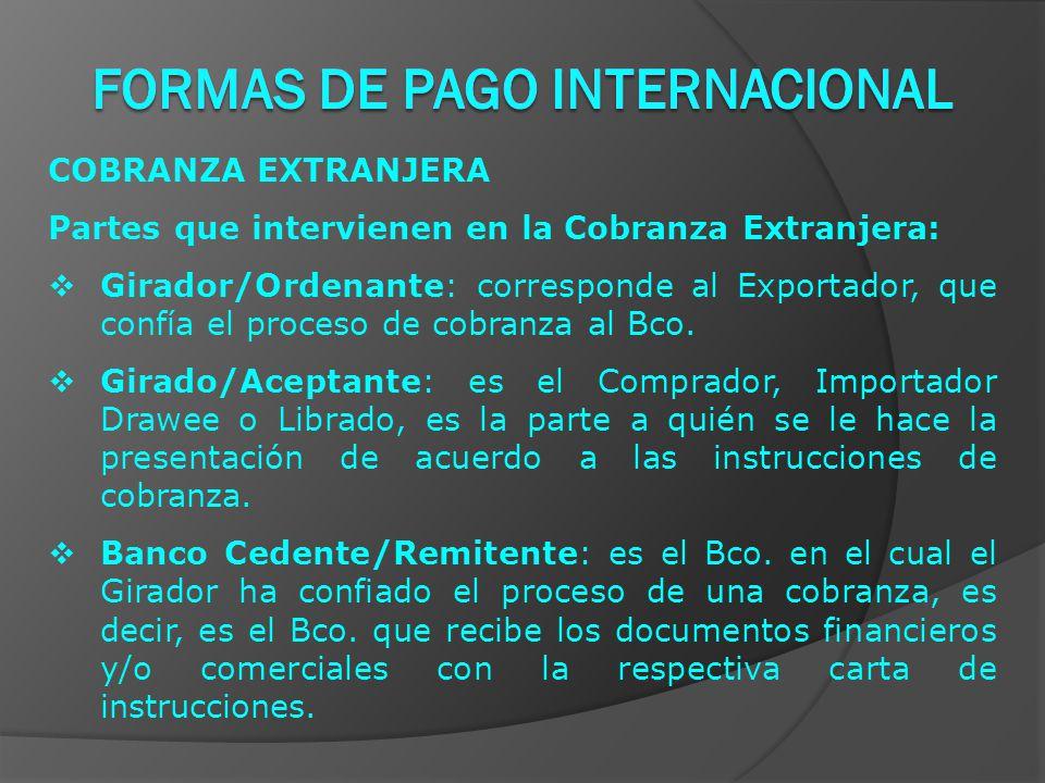 COBRANZA EXTRANJERA Partes que intervienen en la Cobranza Extranjera:  Girador/Ordenante: corresponde al Exportador, que confía el proceso de cobranza al Bco.