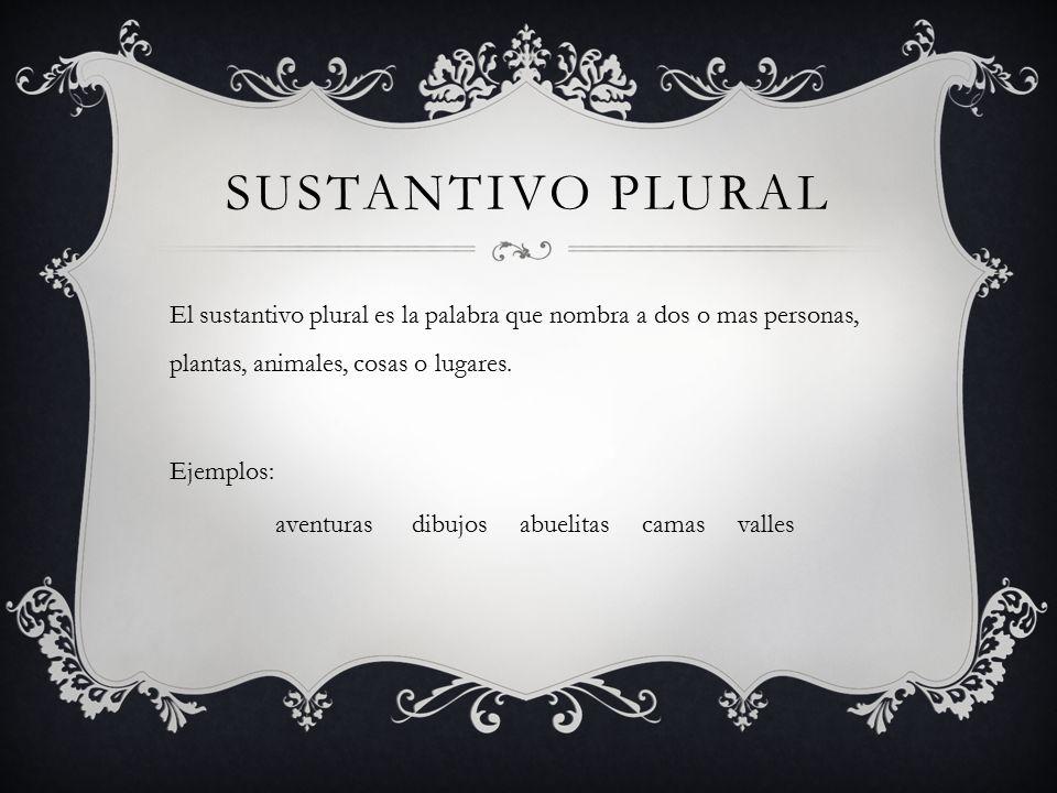 SUSTANTIVO PLURAL El sustantivo plural es la palabra que nombra a dos o mas personas, plantas, animales, cosas o lugares.
