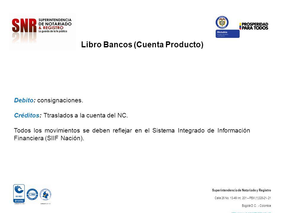 Libro Bancos (Cuenta Producto) Superintendencia de Notariado y Registro Calle 26 No. 13-49 Int. 201 – PBX (1)328-21- 21 Bogotá D.C. - Colombia http://