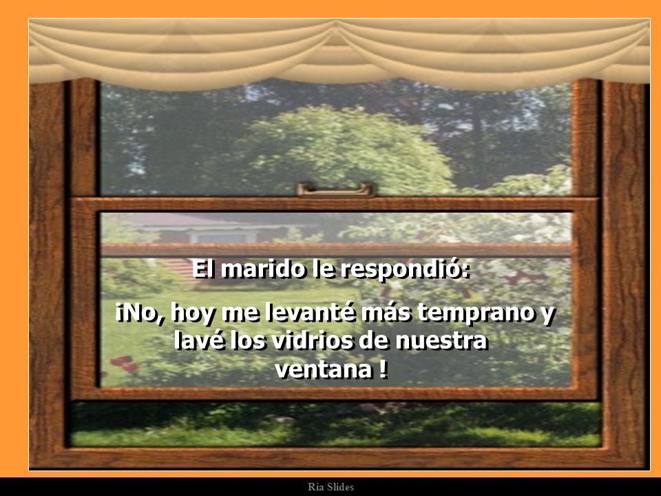Ria Slides El marido le respondió: ¡No, hoy me levanté más temprano y lavé los vidrios de nuestra ventana .