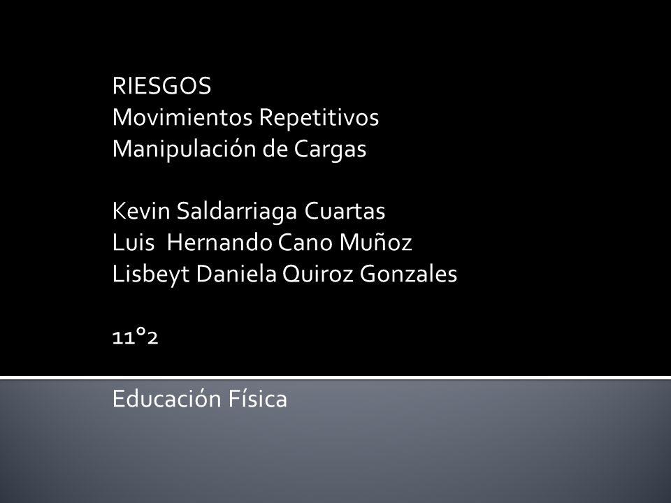 RIESGOS Movimientos Repetitivos Manipulación de Cargas Kevin Saldarriaga Cuartas Luis Hernando Cano Muñoz Lisbeyt Daniela Quiroz Gonzales 11°2 Educaci