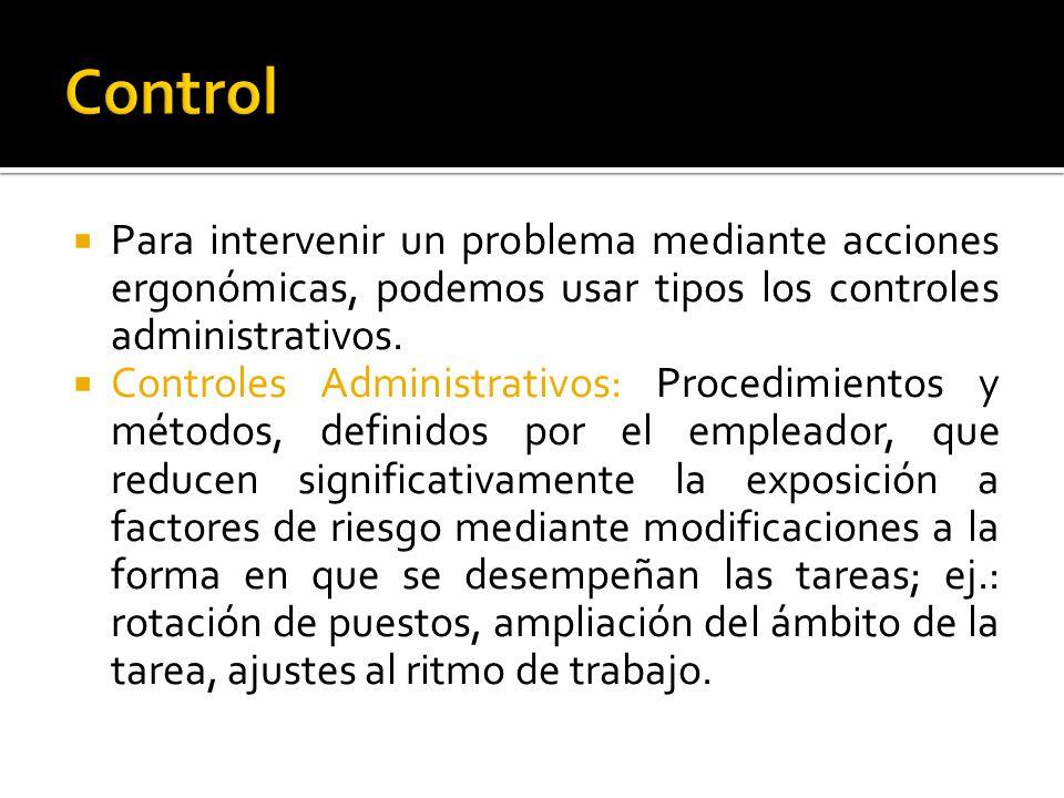  Para intervenir un problema mediante acciones ergonómicas, podemos usar tipos los controles administrativos.  Controles Administrativos: Procedimie