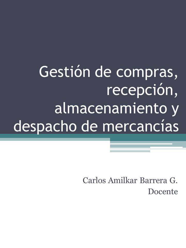 Gestión de compras, recepción, almacenamiento y despacho de mercancías Carlos Amilkar Barrera G.