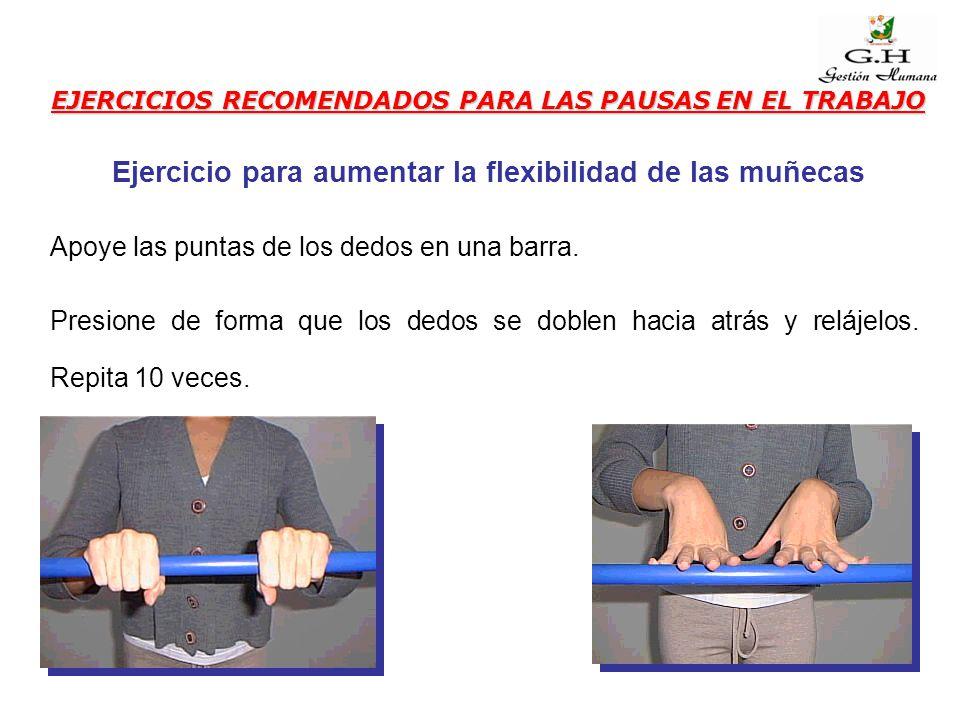 EJERCICIOS RECOMENDADOS PARA LAS PAUSAS EN EL TRABAJO Apoye las puntas de los dedos en una barra. Presione de forma que los dedos se doblen hacia atrá