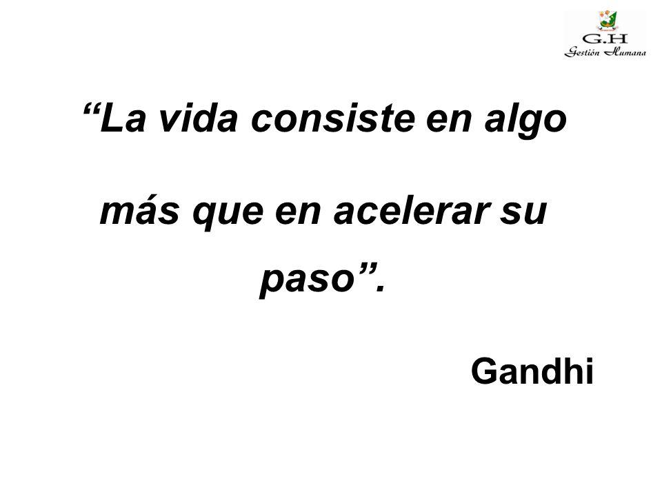 """""""La vida consiste en algo más que en acelerar su paso"""". Gandhi"""
