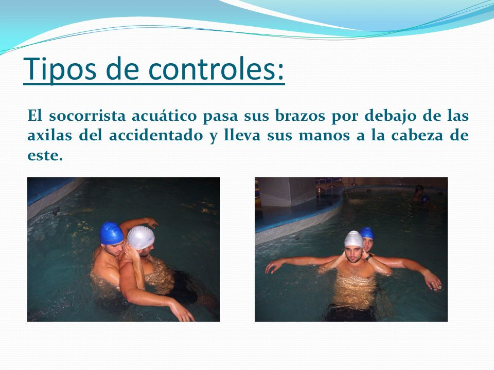 Tipos de controles: El socorrista acuático pasa sus brazos por encima de los hombros del accidentado y une sus manos por detrás de la espalda del accidentado, quedando este con sus brazos apresados.