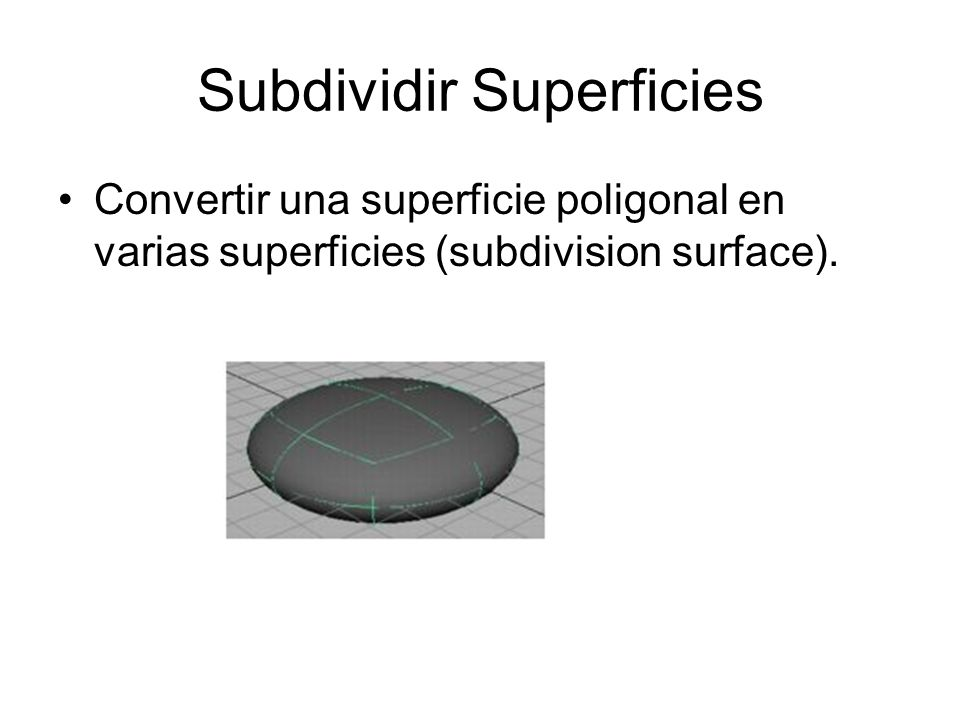 Subdividir Superficies Convertir una superficie poligonal en varias superficies (subdivision surface).