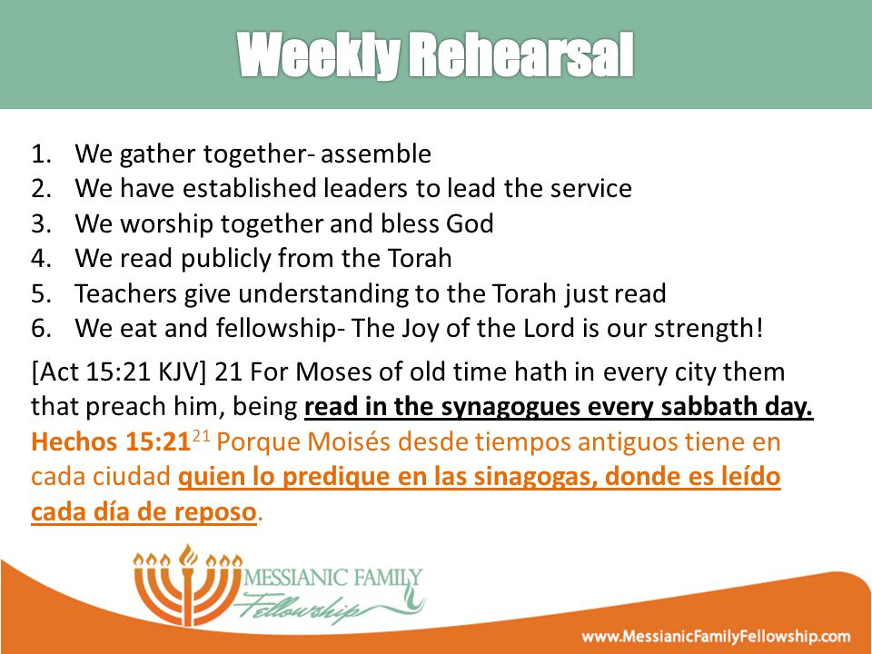 1.We gather together- assemble 2.We have established leaders to lead the service 3.We worship together and bless God 4.We read publicly from the Torah 5.Teachers give understanding to the Torah just read 6.We eat and fellowship- The Joy of the Lord is our strength.