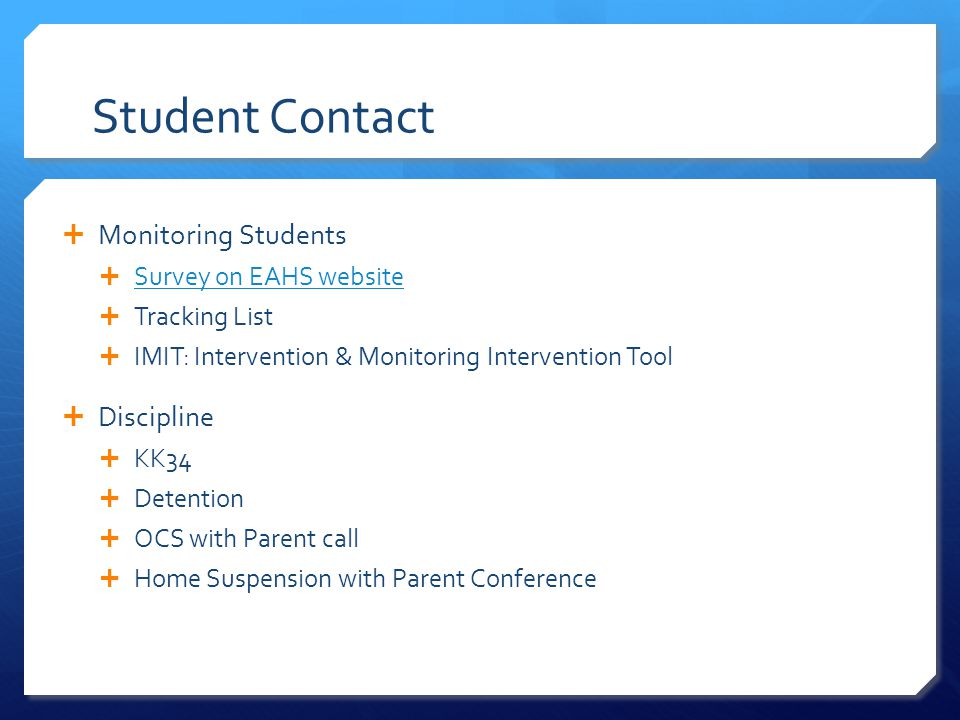  Monitoring Students  Survey on EAHS website Survey on EAHS website  Tracking List  IMIT: Intervention & Monitoring Intervention Tool  Discipline  KK34  Detention  OCS with Parent call  Home Suspension with Parent Conference Student Contact