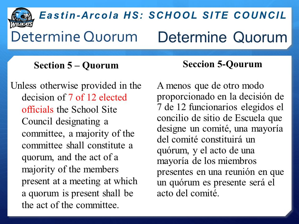 Determine Quorum Section 5 – Quorum Unless otherwise provided in the decision of 7 of 12 elected officials the School Site Council designating a committee, a majority of the committee shall constitute a quorum, and the act of a majority of the members present at a meeting at which a quorum is present shall be the act of the committee.