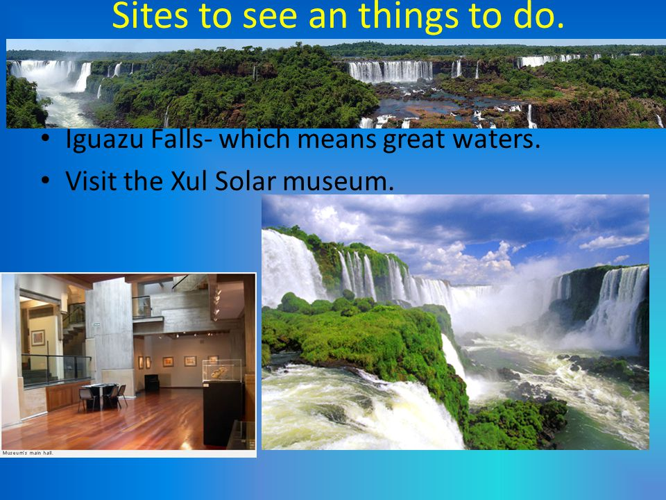 Sites to see an things to do. Iguazu Falls- which means great waters. Visit the Xul Solar museum.