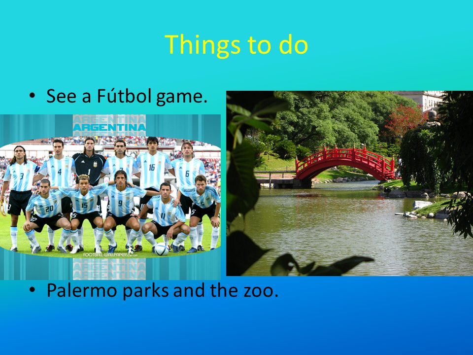 Things to do See a Fútbol game. Palermo parks and the zoo.