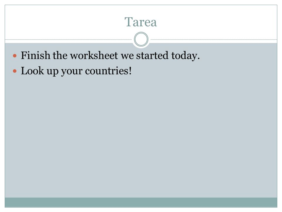 Tarea Finish the worksheet we started today. Look up your countries!