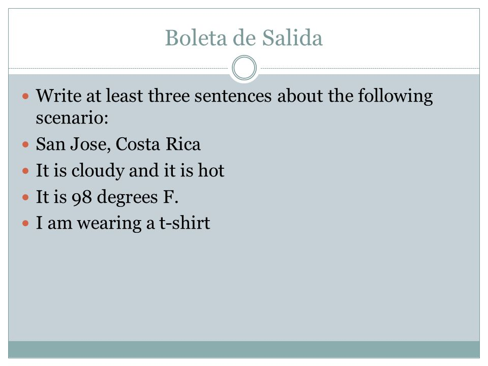 Boleta de Salida Write at least three sentences about the following scenario: San Jose, Costa Rica It is cloudy and it is hot It is 98 degrees F.