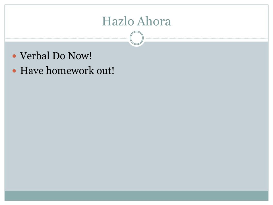 Hazlo Ahora Verbal Do Now! Have homework out!