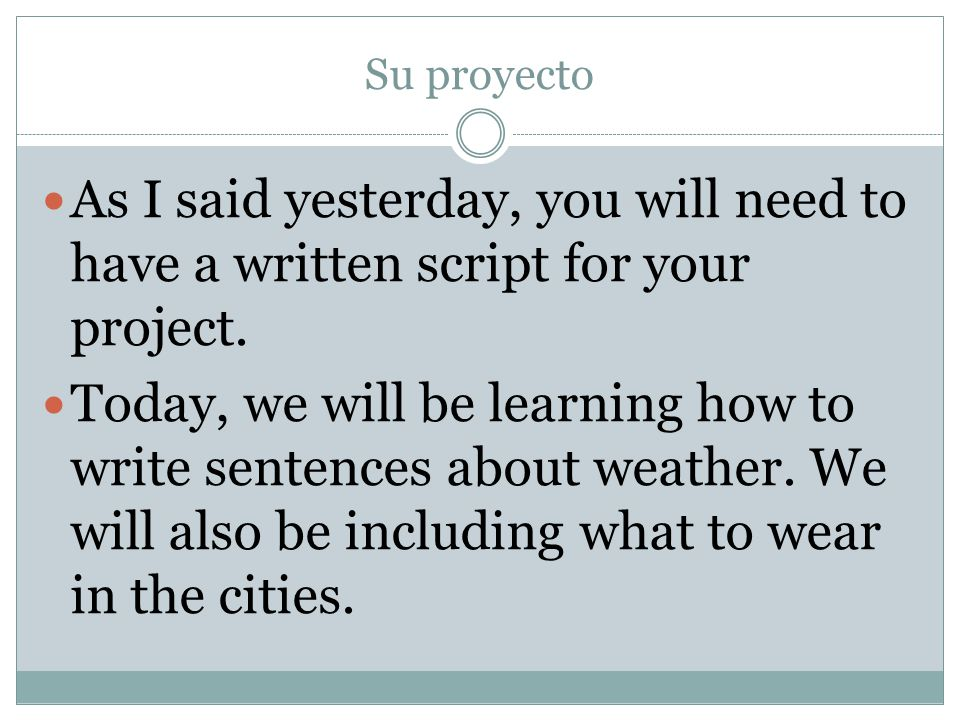 Su proyecto As I said yesterday, you will need to have a written script for your project.