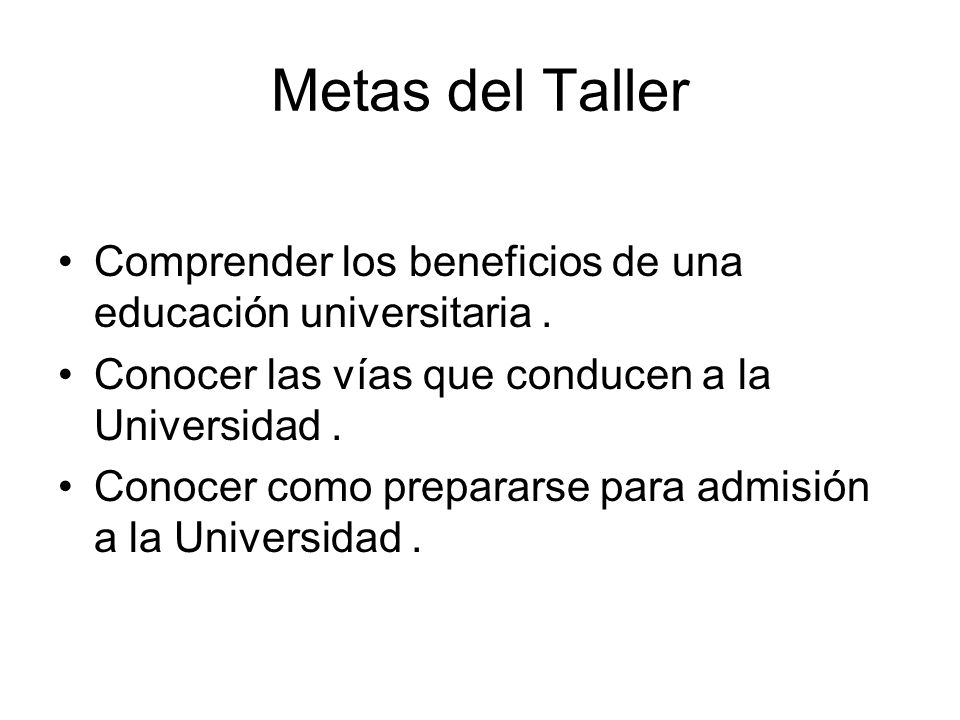Metas del Taller Comprender los beneficios de una educación universitaria.