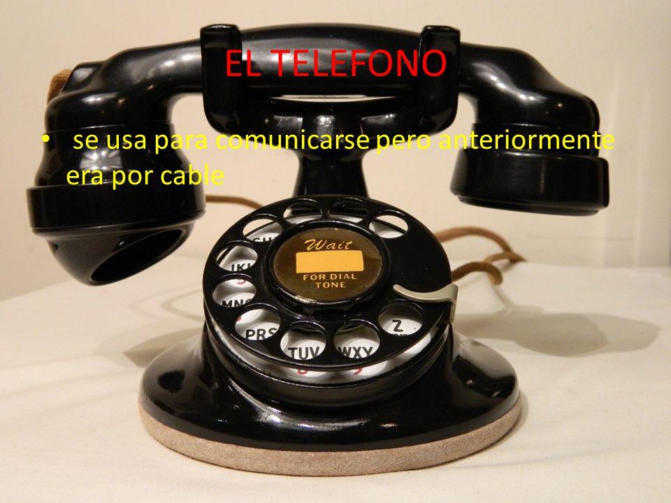 EL TELEFONO se usa para comunicarse pero anteriormente era por cable